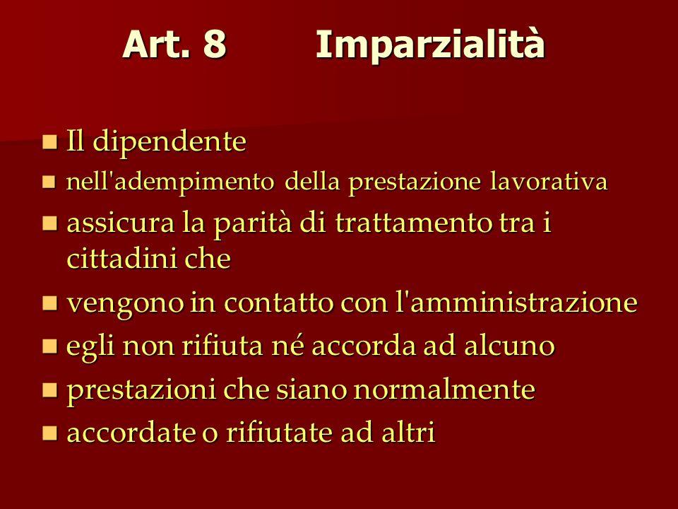 Art. 8 Imparzialità Il dipendente Il dipendente nell'adempimento della prestazione lavorativa nell'adempimento della prestazione lavorativa assicura l