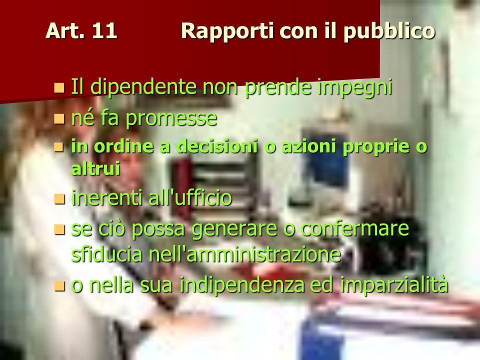 Art. 11 Rapporti con il pubblico Il dipendente non prende impegni Il dipendente non prende impegni né fa promesse né fa promesse in ordine a decisioni