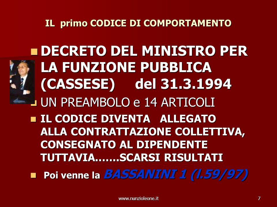 7 IL primo CODICE DI COMPORTAMENTO DECRETO DEL MINISTRO PER LA FUNZIONE PUBBLICA (CASSESE) del 31.3.1994 DECRETO DEL MINISTRO PER LA FUNZIONE PUBBLICA (CASSESE) del 31.3.1994 UN PREAMBOLO e 14 ARTICOLI UN PREAMBOLO e 14 ARTICOLI IL CODICE DIVENTA ALLEGATO ALLA CONTRATTAZIONE COLLETTIVA, CONSEGNATO AL DIPENDENTE TUTTAVIA..…..SCARSI RISULTATI IL CODICE DIVENTA ALLEGATO ALLA CONTRATTAZIONE COLLETTIVA, CONSEGNATO AL DIPENDENTE TUTTAVIA..…..SCARSI RISULTATI Poi venne la BASSANINI 1 (l.59/97) Poi venne la BASSANINI 1 (l.59/97)