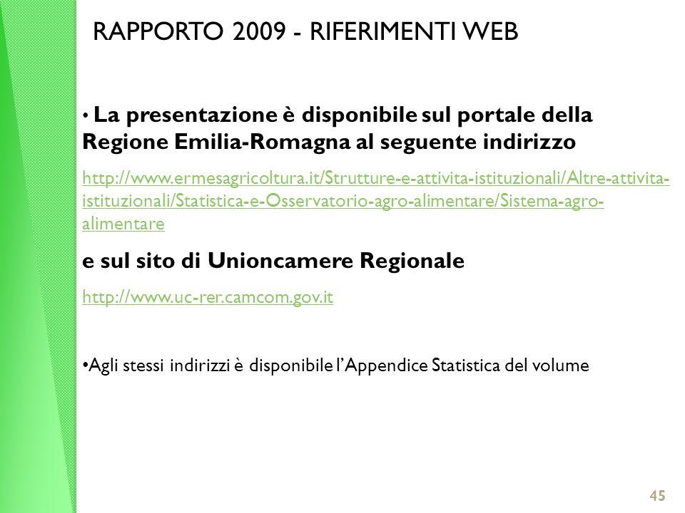 45 RAPPORTO 2009 - RIFERIMENTI WEB La presentazione è disponibile sul portale della Regione Emilia-Romagna al seguente indirizzo http://www.ermesagricoltura.it/Strutture-e-attivita-istituzionali/Altre-attivita- istituzionali/Statistica-e-Osservatorio-agro-alimentare/Sistema-agro- alimentare e sul sito di Unioncamere Regionale http://www.uc-rer.camcom.gov.it Agli stessi indirizzi è disponibile lAppendice Statistica del volume