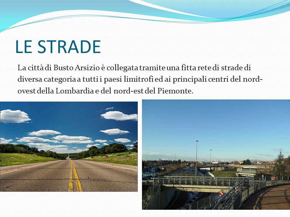 LE STRADE La città di Busto Arsizio è collegata tramite una fitta rete di strade di diversa categoria a tutti i paesi limitrofi ed ai principali centr