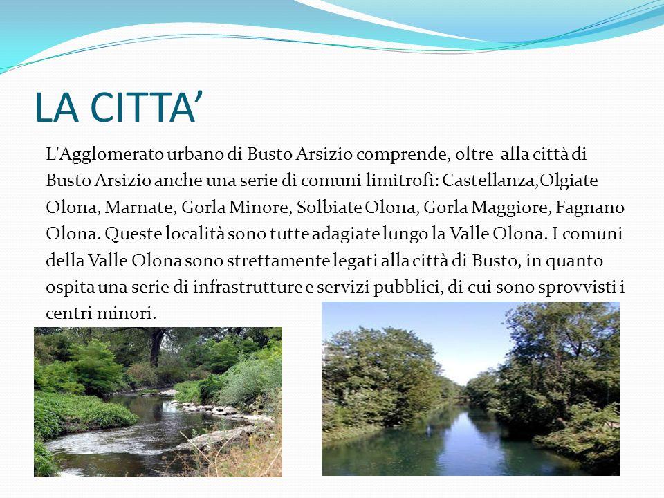 LA CITTA L'Agglomerato urbano di Busto Arsizio comprende, oltre alla città di Busto Arsizio anche una serie di comuni limitrofi: Castellanza,Olgiate O