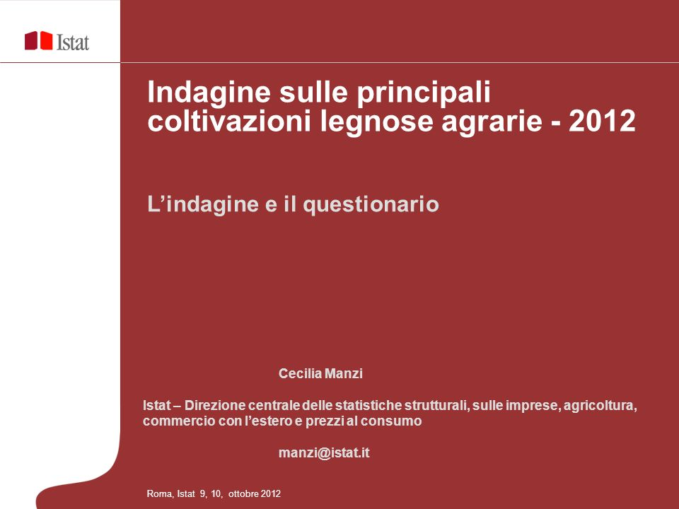 Lindagine e il questionario Indagine sulle principali coltivazioni legnose agrarie - 2012 Roma, Istat 9, 10, ottobre 2012 Cecilia Manzi Istat – Direzi