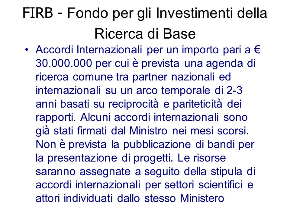 FIRB - Fondo per gli Investimenti della Ricerca di Base Accordi Internazionali per un importo pari a 30.000.000 per cui è prevista una agenda di ricerca comune tra partner nazionali ed internazionali su un arco temporale di 2-3 anni basati su reciprocit à e pariteticit à dei rapporti.