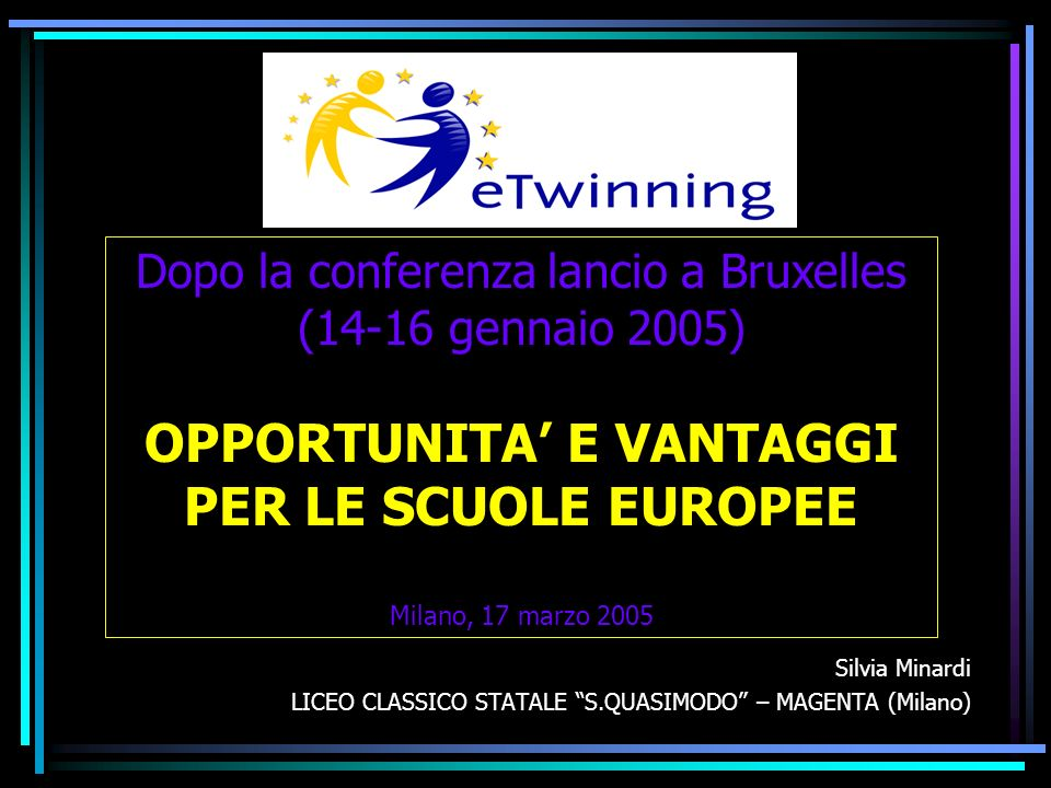 Silvia Minardi LICEO CLASSICO STATALE S.QUASIMODO – MAGENTA (Milano) Dopo la conferenza lancio a Bruxelles (14-16 gennaio 2005) OPPORTUNITA E VANTAGGI PER LE SCUOLE EUROPEE Milano, 17 marzo 2005