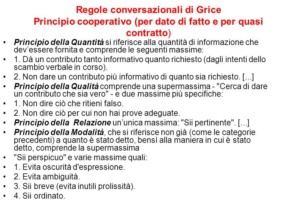 Regole conversazionali di Grice Principio cooperativo (per dato di fatto e per quasi contratto) Principio della Quantità si riferisce alla quantità di
