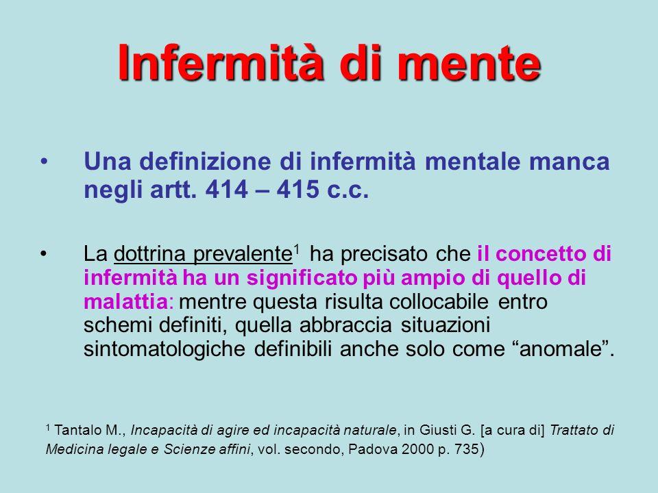Infermità di mente Una definizione di infermità mentale manca negli artt. 414 – 415 c.c. La dottrina prevalente 1 ha precisato che il concetto di infe