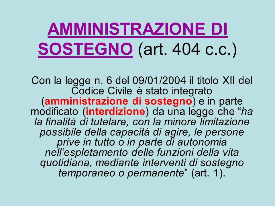 AMMINISTRAZIONE DI SOSTEGNO (art. 404 c.c.) Con la legge n. 6 del 09/01/2004 il titolo XII del Codice Civile è stato integrato (amministrazione di sos