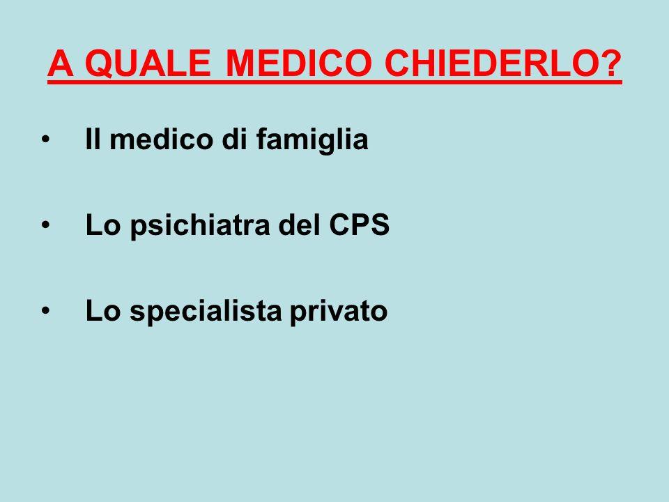A QUALE MEDICO CHIEDERLO? Il medico di famiglia Lo psichiatra del CPS Lo specialista privato
