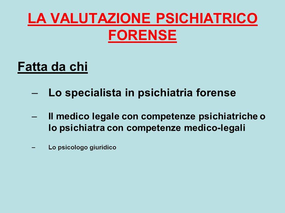 LA VALUTAZIONE PSICHIATRICO FORENSE Fatta da chi –Lo specialista in psichiatria forense –Il medico legale con competenze psichiatriche o lo psichiatra