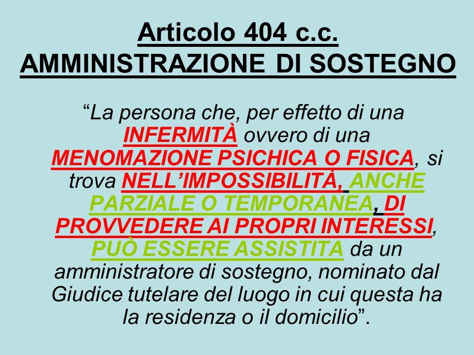 Articolo 404 c.c. AMMINISTRAZIONE DI SOSTEGNO La persona che, per effetto di una INFERMITÀ ovvero di una MENOMAZIONE PSICHICA O FISICA, si trova NELLI