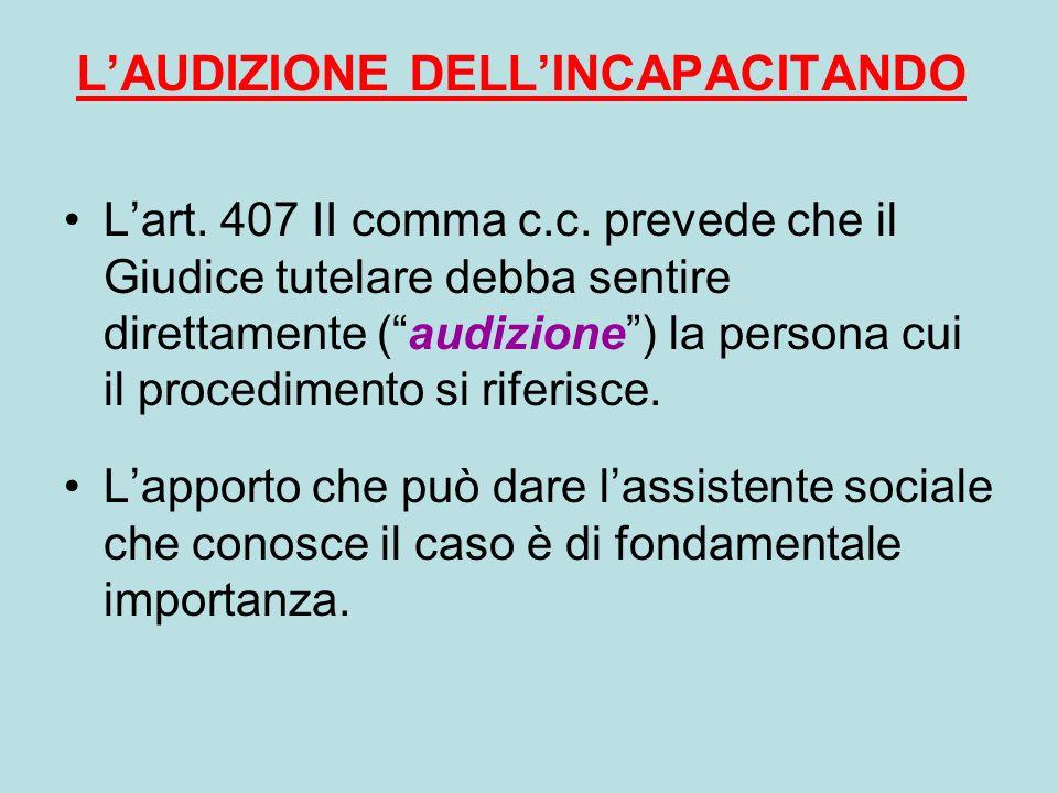LAUDIZIONE DELLINCAPACITANDO Lart. 407 II comma c.c. prevede che il Giudice tutelare debba sentire direttamente (audizione) la persona cui il procedim