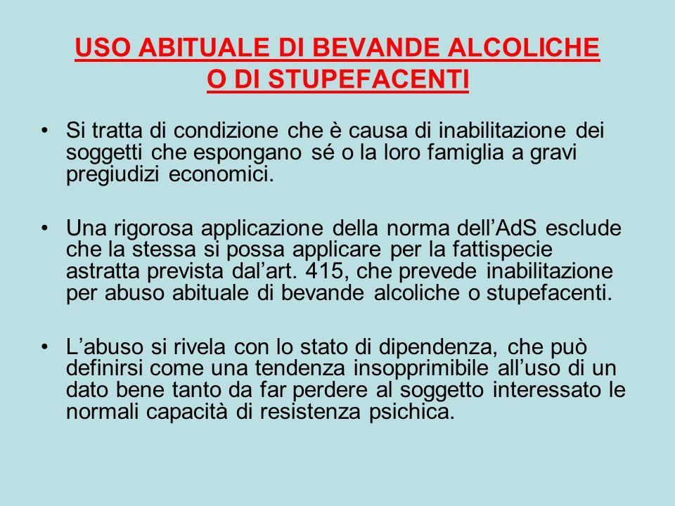 USO ABITUALE DI BEVANDE ALCOLICHE O DI STUPEFACENTI Si tratta di condizione che è causa di inabilitazione dei soggetti che espongano sé o la loro fami