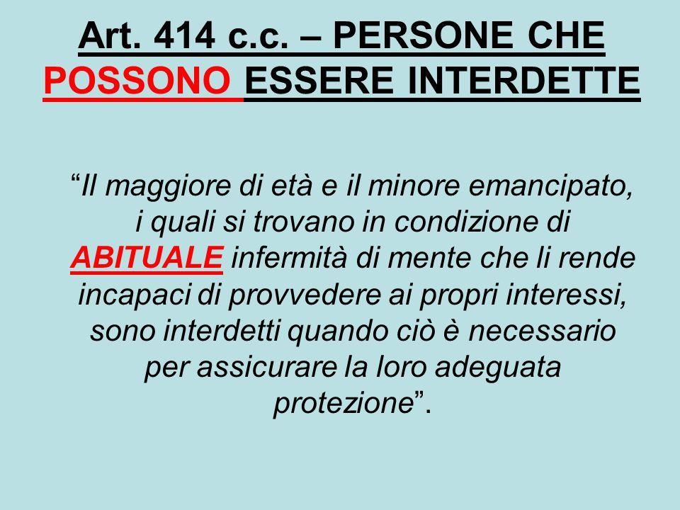 Art. 414 c.c. – PERSONE CHE POSSONO ESSERE INTERDETTE Il maggiore di età e il minore emancipato, i quali si trovano in condizione di ABITUALE infermit
