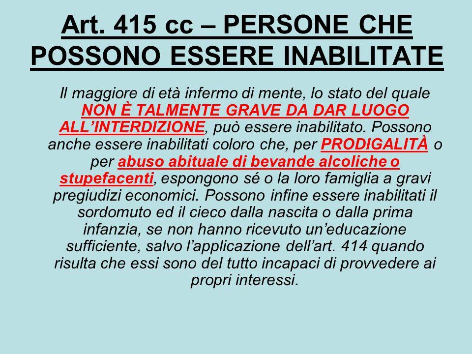 Art. 415 cc – PERSONE CHE POSSONO ESSERE INABILITATE Il maggiore di età infermo di mente, lo stato del quale NON È TALMENTE GRAVE DA DAR LUOGO ALLINTE