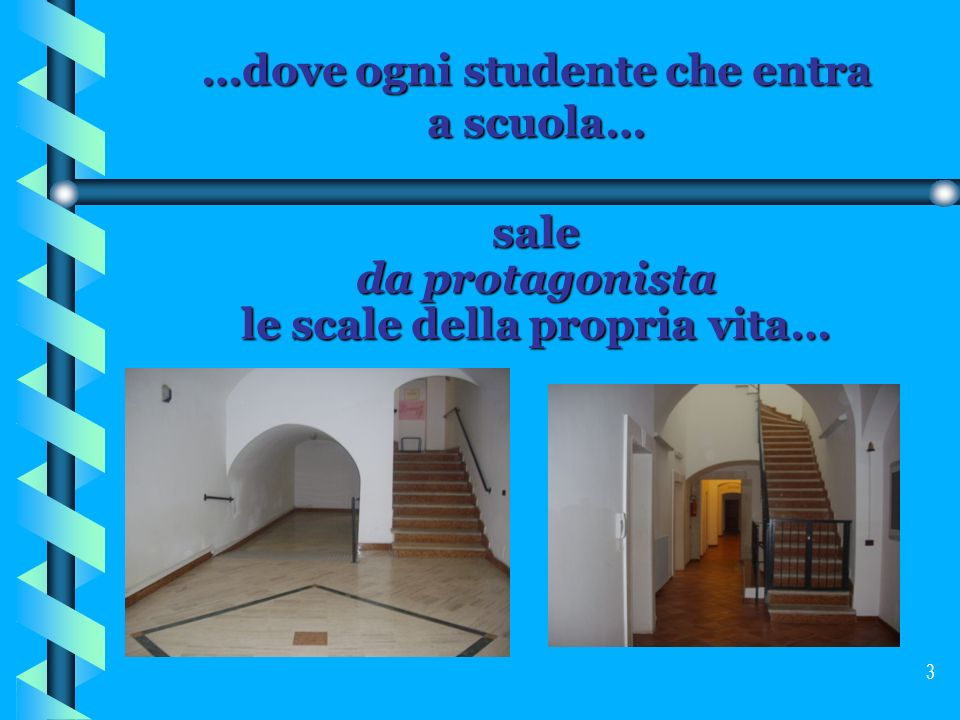 3 …dove ogni studente che entra a scuola… sale da protagonista le scale della propria vita…