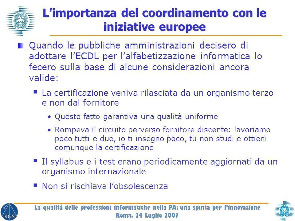Le iniziative europee per gli e-skills Per gli specialisti informatici EUCIP Un Livello Base (Core level) 28 profili specialistici Per gli utenti generici Suite ECDL ECDL Advanced ECDL full ECDL Start E-citizen Per gli specialisti non informatici e i manager Proposta di Un livello base comune a tutti (e-archivisti, e-bibliotecari, e-amministrativi, e-comunicatori, ecc.) Light core level La qualità delle professioni informatiche nella PA: una spinta per linnovazione Roma, 24 Luglio 2007