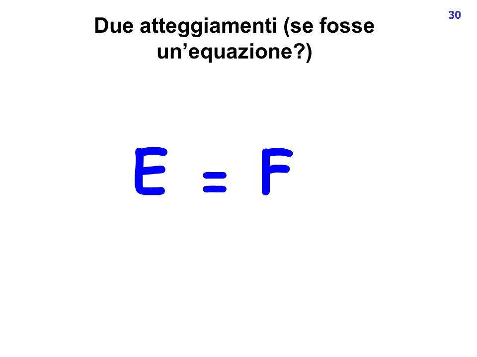 30 Due atteggiamenti (se fosse unequazione?) EF =
