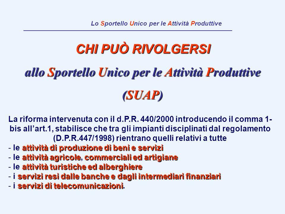 CHI PUÒ RIVOLGERSI allo Sportello Unico per le Attività Produttive (SUAP) La riforma intervenuta con il d.P.R. 440/2000 introducendo il comma 1- bis a