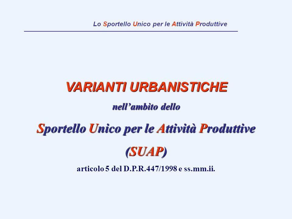 VARIANTI URBANISTICHE nellambito dello Sportello Unico per le Attività Produttive (SUAP) articolo 5 del D.P.R.447/1998 e ss.mm.ii. Lo Sportello Unico