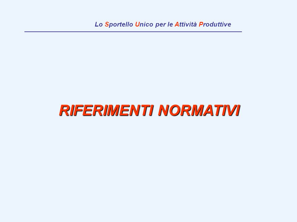 RIFERIMENTI NORMATIVI Lo Sportello Unico per le Attività Produttive