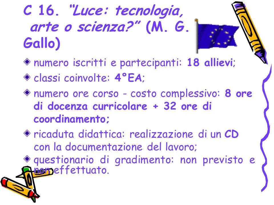 C 16. Luce: tecnologia, arte o scienza? (M. G. Gallo) numero iscritti e partecipanti: 18 allievi; classi coinvolte: 4°EA; numero ore corso - costo com
