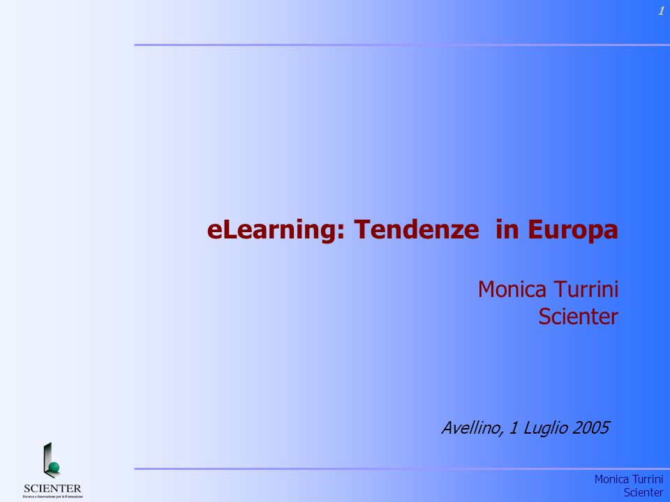 Monica Turrini Scienter 1 eLearning: Tendenze in Europa Monica Turrini Scienter Avellino, 1 Luglio 2005