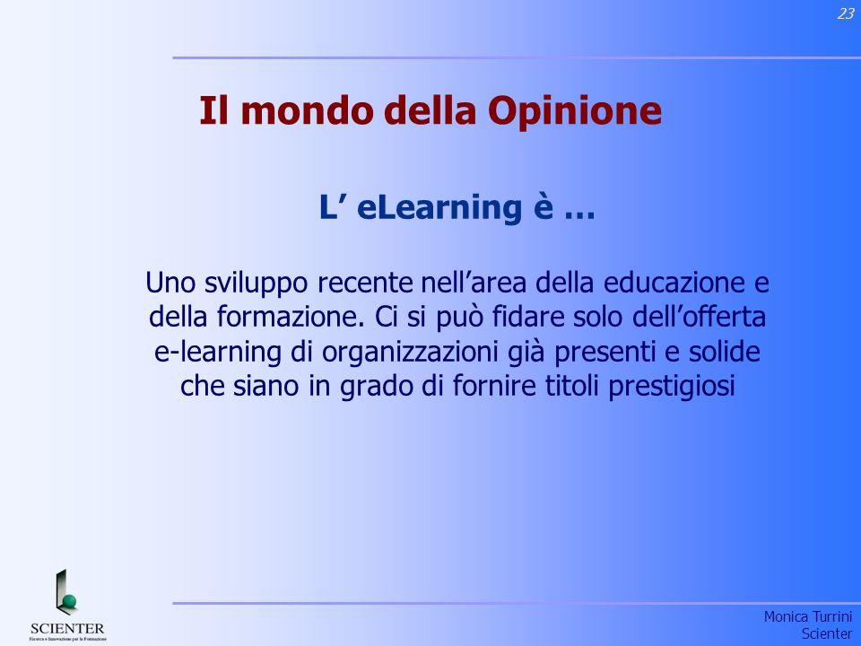 Monica Turrini Scienter 23 Il mondo della Opinione L eLearning è … Uno sviluppo recente nellarea della educazione e della formazione.