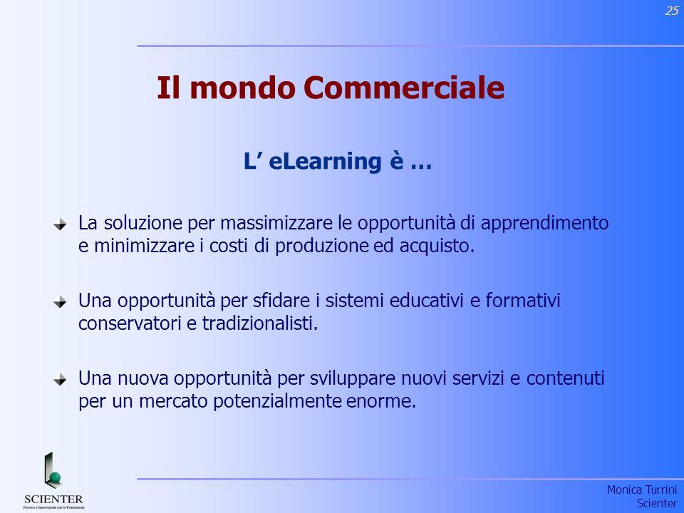 Monica Turrini Scienter 25 Il mondo Commerciale L eLearning è … La soluzione per massimizzare le opportunità di apprendimento e minimizzare i costi di produzione ed acquisto.