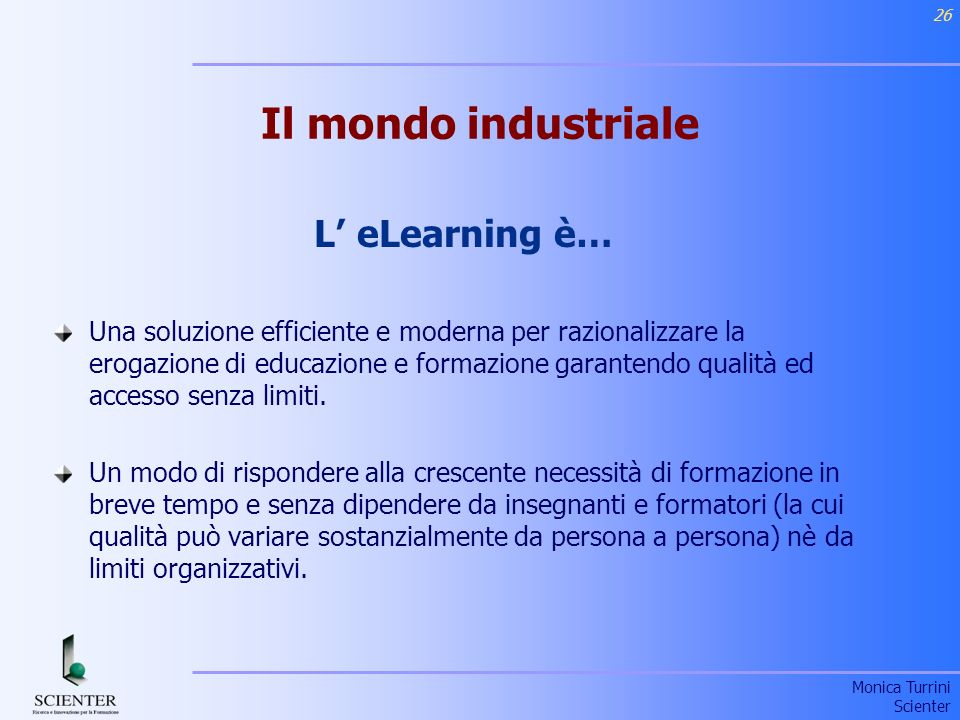 Monica Turrini Scienter 26 Il mondo industriale L eLearning è… Una soluzione efficiente e moderna per razionalizzare la erogazione di educazione e formazione garantendo qualità ed accesso senza limiti.