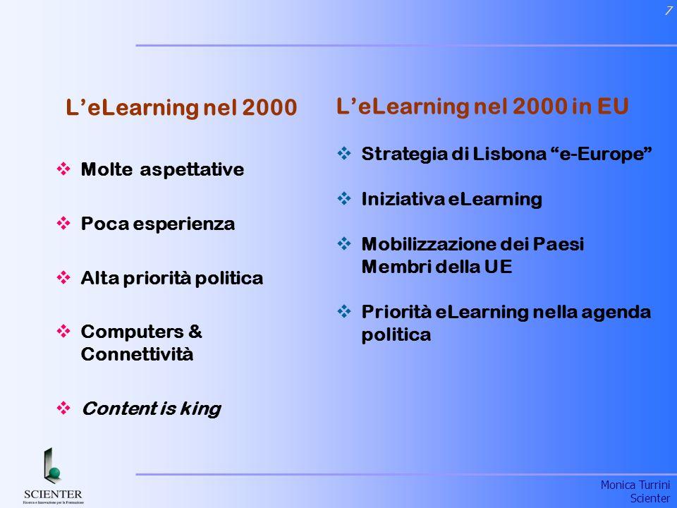 Monica Turrini Scienter 7 LeLearning nel 2000 in EU Strategia di Lisbona e-Europe Iniziativa eLearning Mobilizzazione dei Paesi Membri della UE Priorità eLearning nella agenda politica LeLearning nel 2000 Molte aspettative Poca esperienza Alta priorità politica Computers & Connettività Content is king