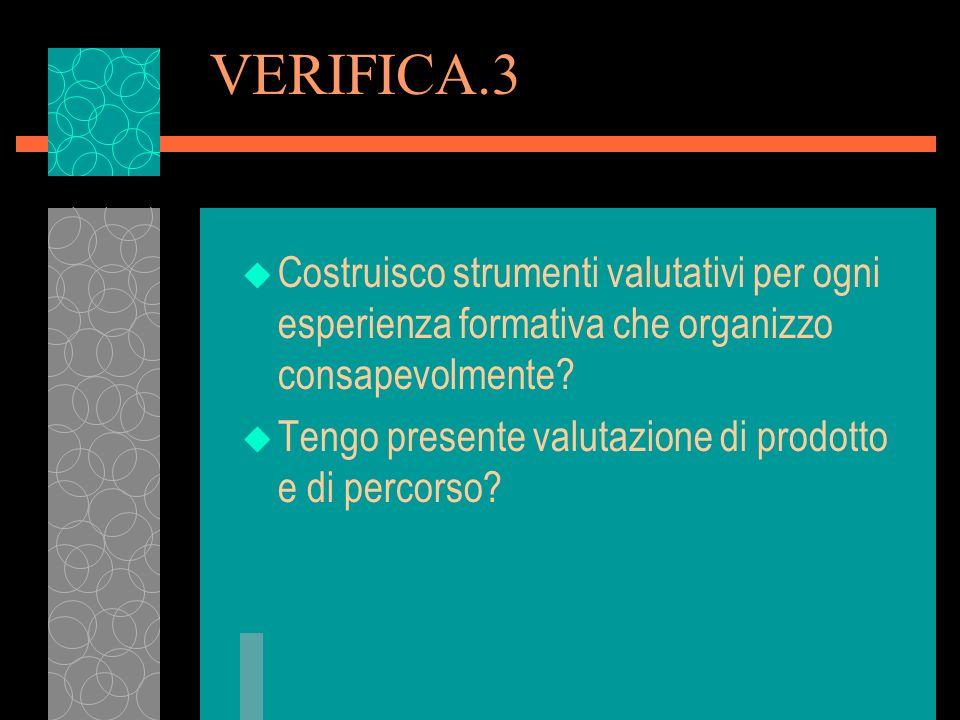 VERIFICA.3 u Costruisco strumenti valutativi per ogni esperienza formativa che organizzo consapevolmente? u Tengo presente valutazione di prodotto e d