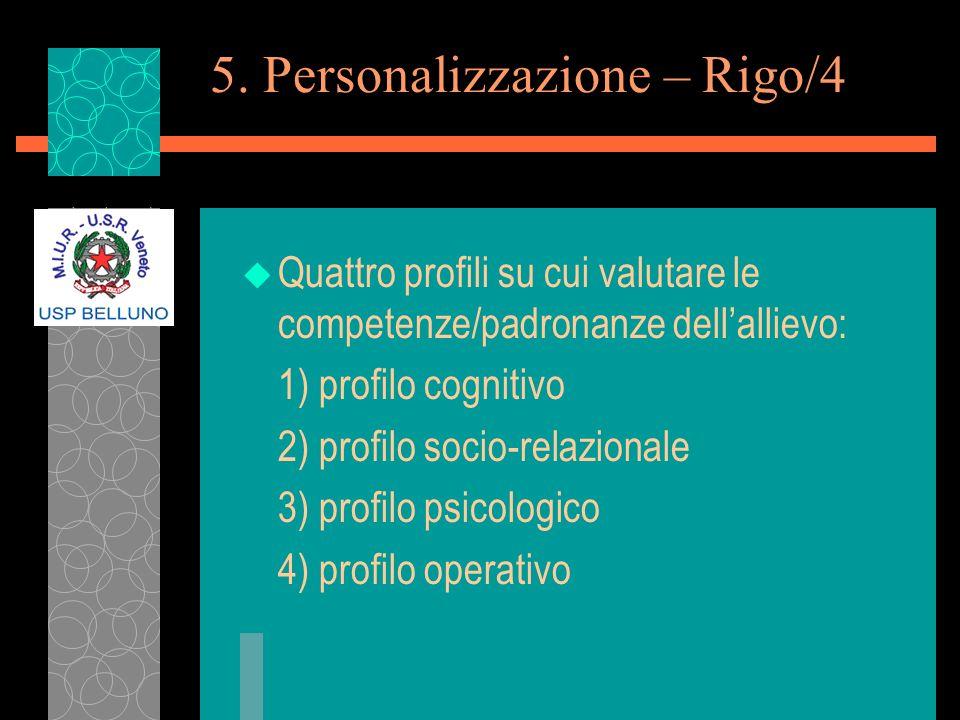 5. Personalizzazione – Rigo/4 u Quattro profili su cui valutare le competenze/padronanze dellallievo: 1) profilo cognitivo 2) profilo socio-relazional