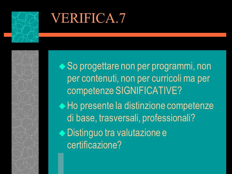 VERIFICA.7 u So progettare non per programmi, non per contenuti, non per curricoli ma per competenze SIGNIFICATIVE? u Ho presente la distinzione compe