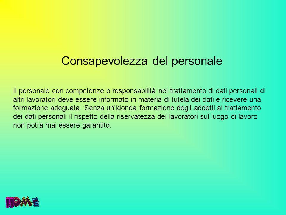 Consapevolezza del personale Il personale con competenze o responsabilità nel trattamento di dati personali di altri lavoratori deve essere informato