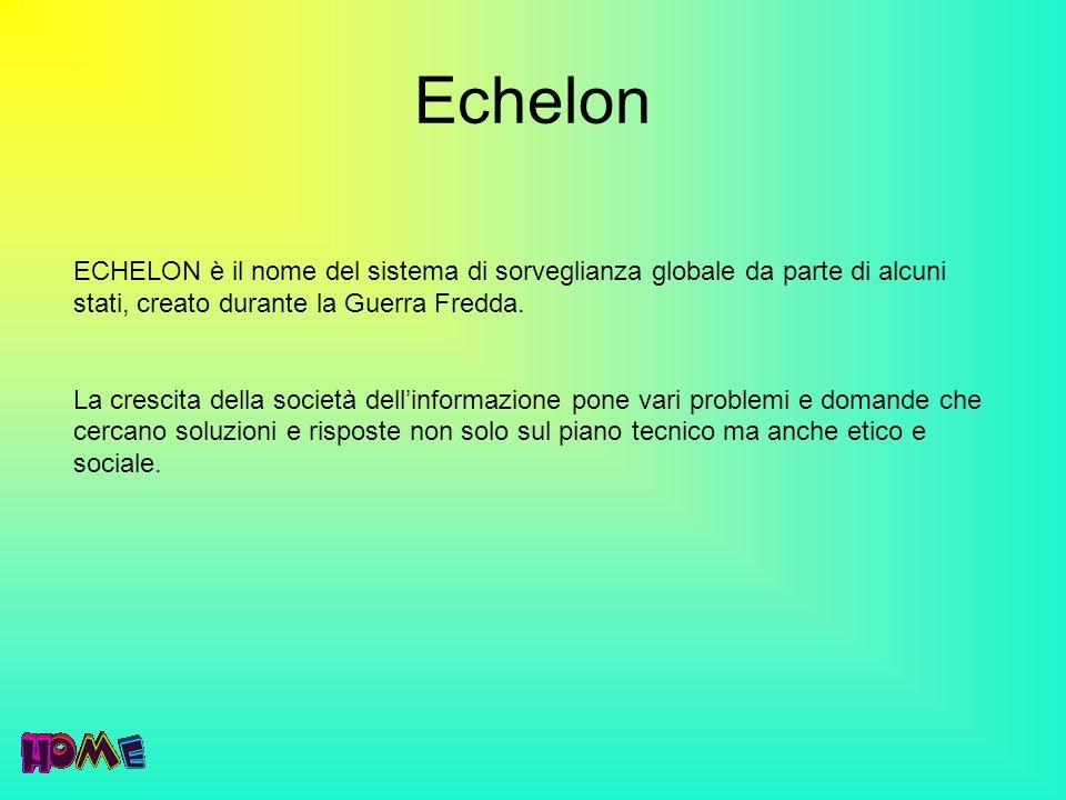 Echelon ECHELON è il nome del sistema di sorveglianza globale da parte di alcuni stati, creato durante la Guerra Fredda. La crescita della società del