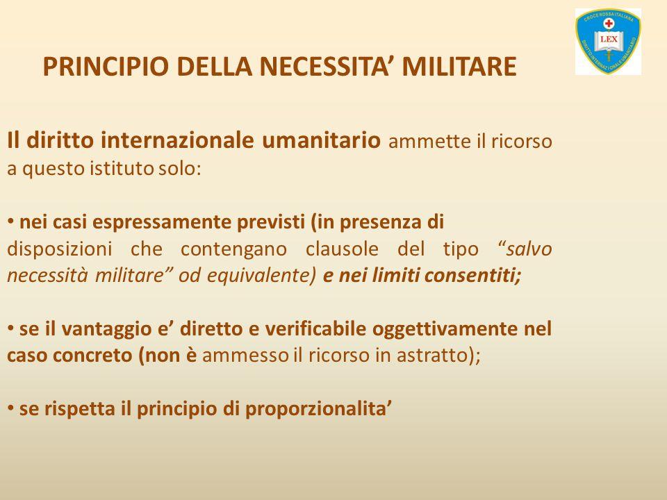 PRINCIPIO DELLA NECESSITA MILITARE Il diritto internazionale umanitario ammette il ricorso a questo istituto solo: nei casi espressamente previsti (in