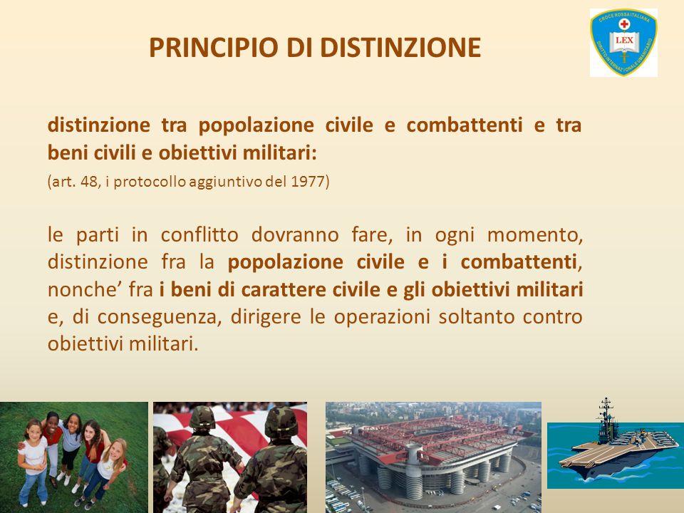 PRINCIPIO DI DISTINZIONE distinzione tra popolazione civile e combattenti e tra beni civili e obiettivi militari: (art. 48, i protocollo aggiuntivo de