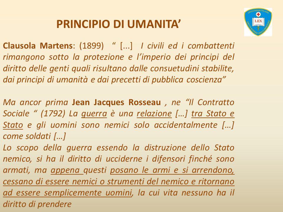 PRINCIPIO DI UMANITA Clausola Martens: (1899) [...] I civili ed i combattenti rimangono sotto la protezione e limperio dei principi del diritto delle