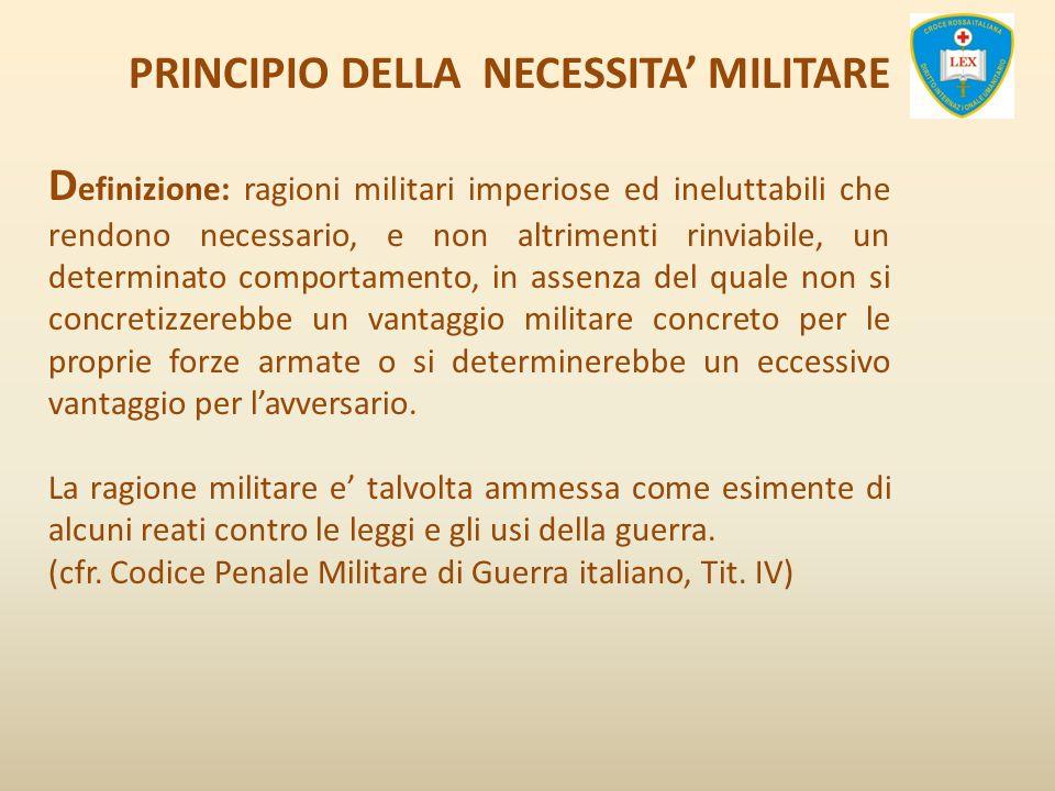 PRINCIPIO DELLA NECESSITA MILITARE D efinizione: ragioni militari imperiose ed ineluttabili che rendono necessario, e non altrimenti rinviabile, un de