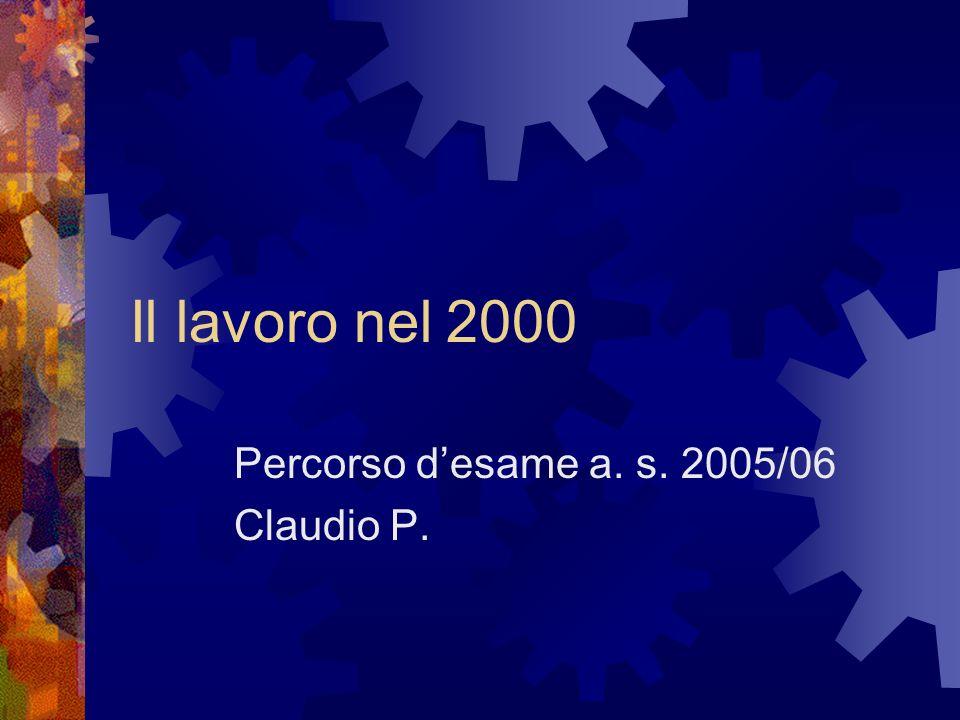 Il lavoro nel 2000 Percorso desame a. s. 2005/06 Claudio P.