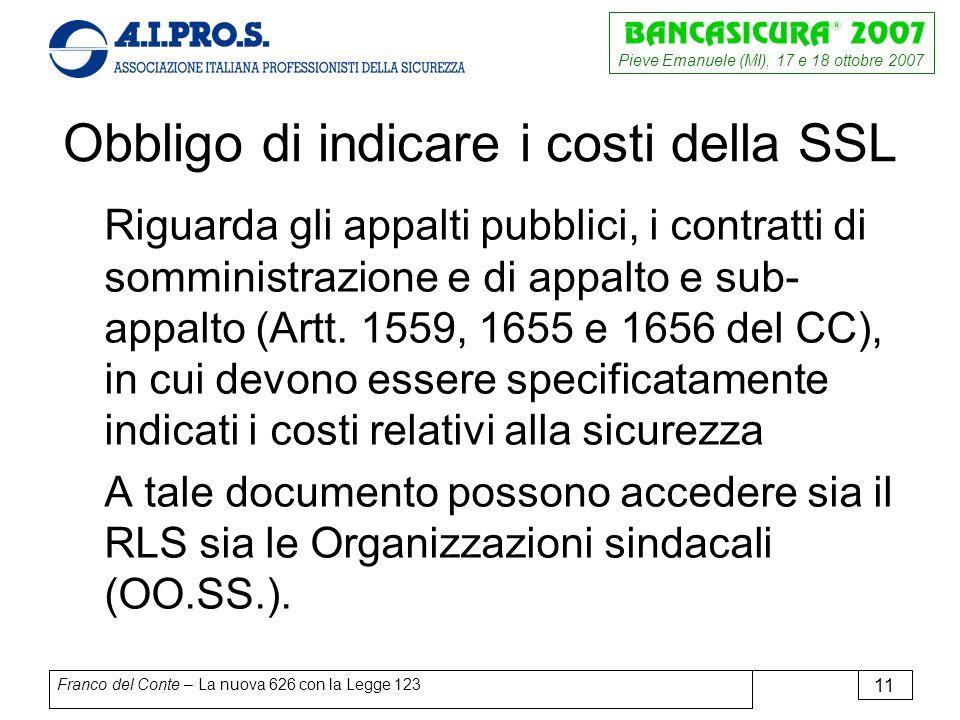 Pieve Emanuele (MI), 17 e 18 ottobre 2007 Franco del Conte – La nuova 626 con la Legge 123 11 Obbligo di indicare i costi della SSL Riguarda gli appalti pubblici, i contratti di somministrazione e di appalto e sub- appalto (Artt.