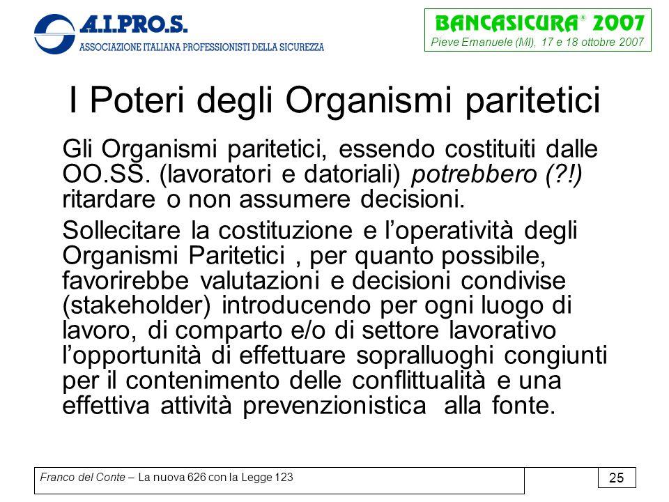 Pieve Emanuele (MI), 17 e 18 ottobre 2007 Franco del Conte – La nuova 626 con la Legge 123 25 I Poteri degli Organismi paritetici Gli Organismi paritetici, essendo costituiti dalle OO.SS.