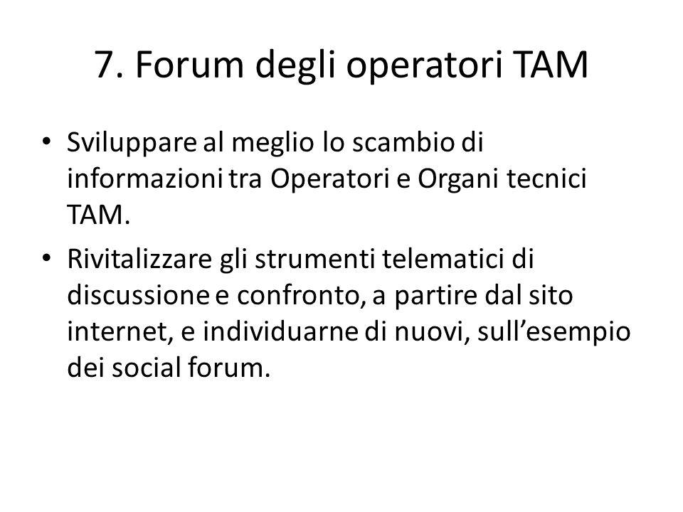7. Forum degli operatori TAM Sviluppare al meglio lo scambio di informazioni tra Operatori e Organi tecnici TAM. Rivitalizzare gli strumenti telematic