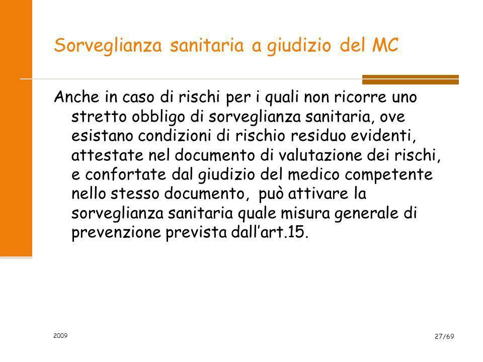 2009 27/69 Sorveglianza sanitaria a giudizio del MC Anche in caso di rischi per i quali non ricorre uno stretto obbligo di sorveglianza sanitaria, ove