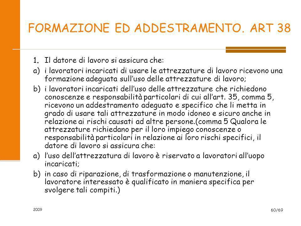 2009 60/69 FORMAZIONE ED ADDESTRAMENTO. ART 38 1. Il datore di lavoro si assicura che: a)i lavoratori incaricati di usare le attrezzature di lavoro ri