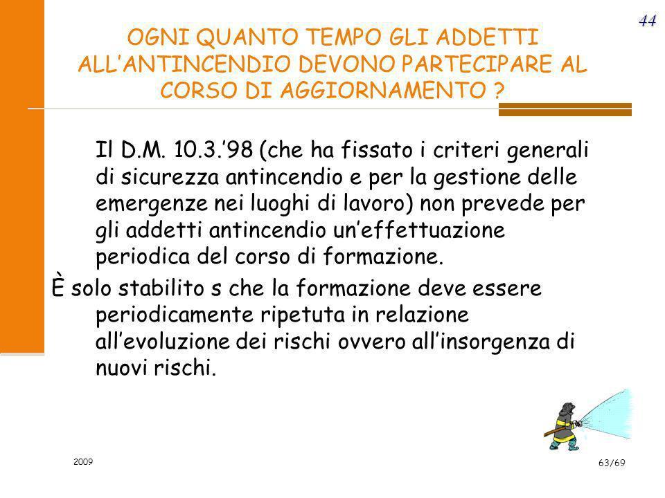 2009 63/69 44 OGNI QUANTO TEMPO GLI ADDETTI ALLANTINCENDIO DEVONO PARTECIPARE AL CORSO DI AGGIORNAMENTO ? Il D.M. 10.3.98 (che ha fissato i criteri ge