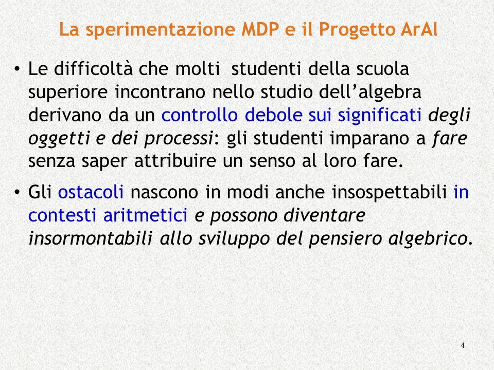 4 La sperimentazione MDP e il Progetto ArAl Le difficoltà che molti studenti della scuola superiore incontrano nello studio dellalgebra derivano da un