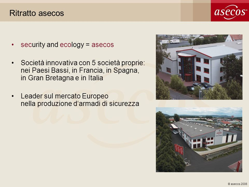 © asecos 2006 Ritratto asecos security and ecology = asecos Società innovativa con 5 società proprie: nei Paesi Bassi, in Francia, in Spagna, in Gran