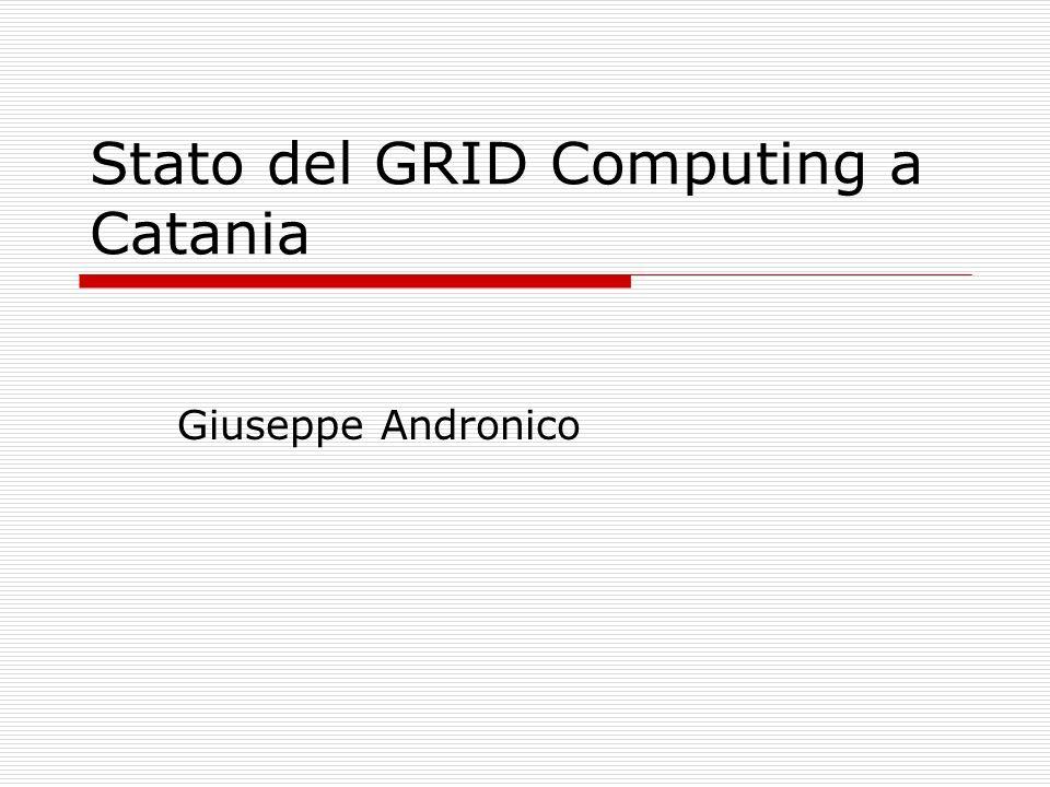 Stato del GRID Computing a Catania Giuseppe Andronico